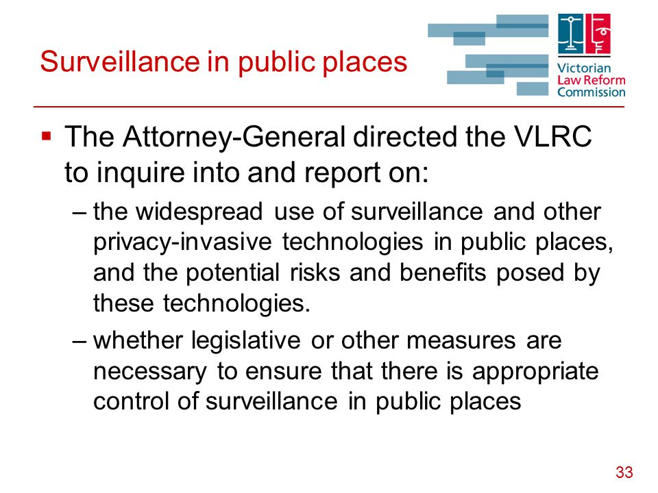 33 Surveillance in public places  The Attorney-General directed the VLRC to inquire into and report on: –the widespread use of surveillance and other privacy-invasive technologies in public places, and the potential risks and benefits posed by these technologies.