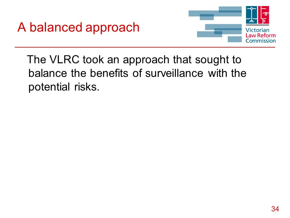34 A balanced approach The VLRC took an approach that sought to balance the benefits of surveillance with the potential risks.