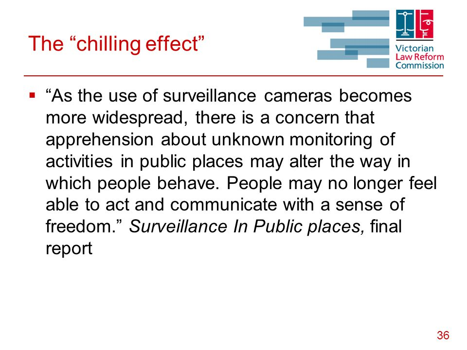 "36 The ""chilling effect""  ""As the use of surveillance cameras becomes more widespread, there is a concern that apprehension about unknown monitoring"