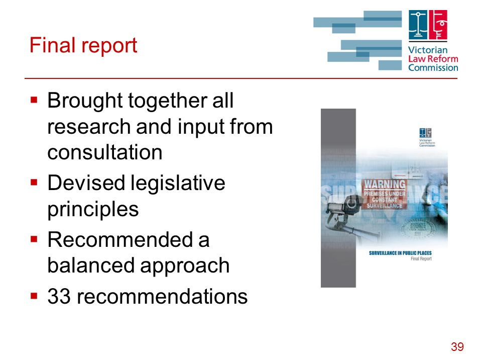 39 Final report  Brought together all research and input from consultation  Devised legislative principles  Recommended a balanced approach  33 recommendations