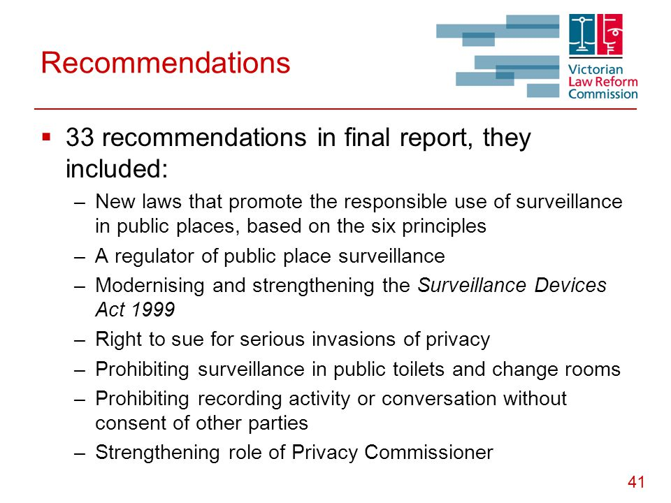 41 Recommendations  33 recommendations in final report, they included: –New laws that promote the responsible use of surveillance in public places, based on the six principles –A regulator of public place surveillance –Modernising and strengthening the Surveillance Devices Act 1999 –Right to sue for serious invasions of privacy –Prohibiting surveillance in public toilets and change rooms –Prohibiting recording activity or conversation without consent of other parties –Strengthening role of Privacy Commissioner