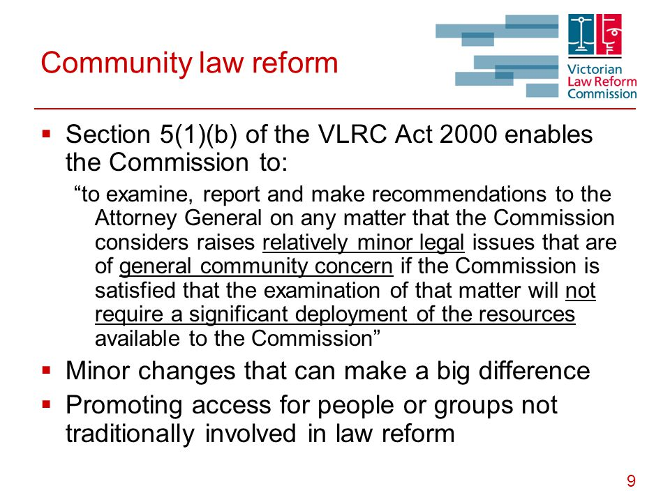 "9 Community law reform  Section 5(1)(b) of the VLRC Act 2000 enables the Commission to: ""to examine, report and make recommendations to the Attorney"