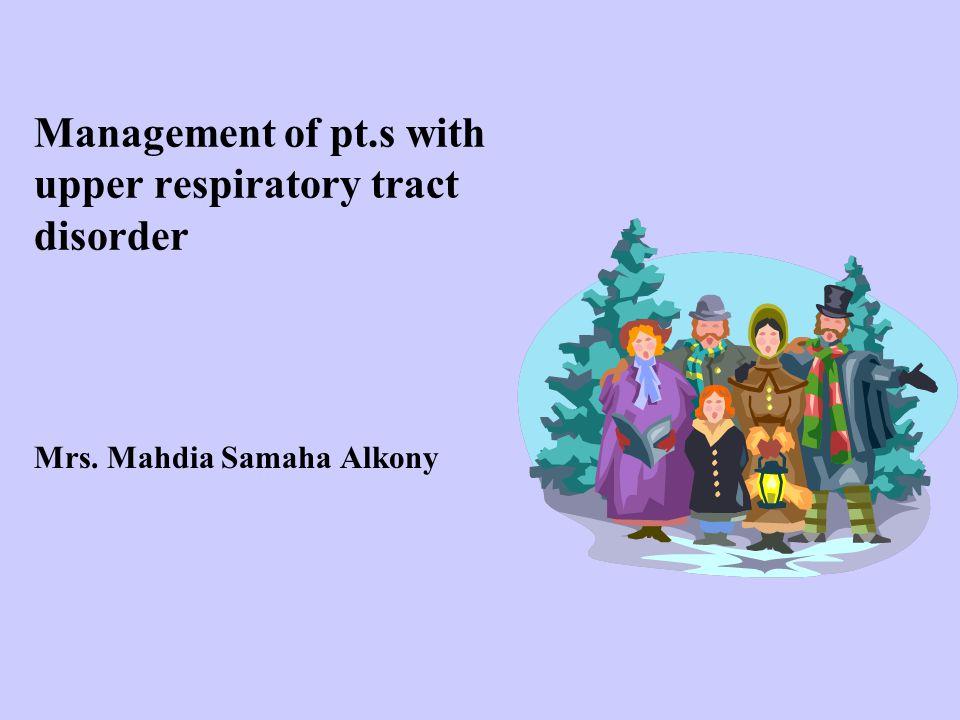 Management of pt.s with upper respiratory tract disorder Mrs. Mahdia Samaha Alkony