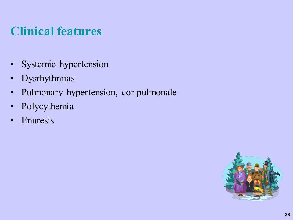 38 Clinical features Systemic hypertension Dysrhythmias Pulmonary hypertension, cor pulmonale Polycythemia Enuresis