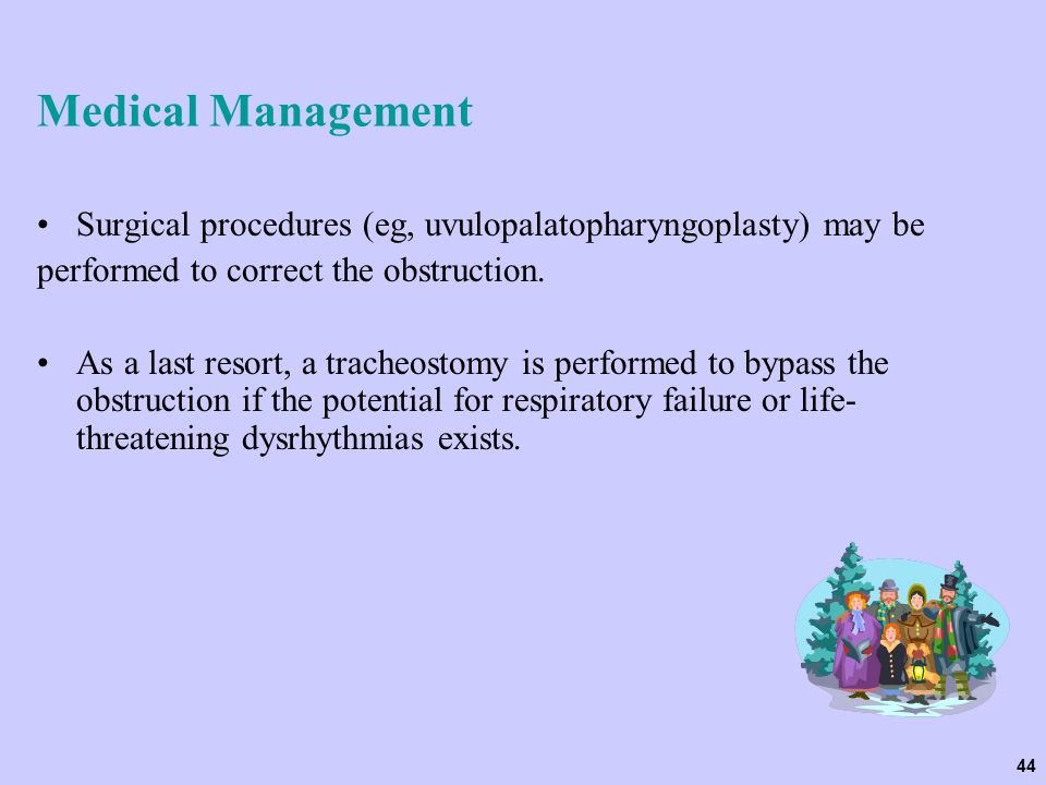 44 Medical Management Surgical procedures (eg, uvulopalatopharyngoplasty) may be performed to correct the obstruction. As a last resort, a tracheostom