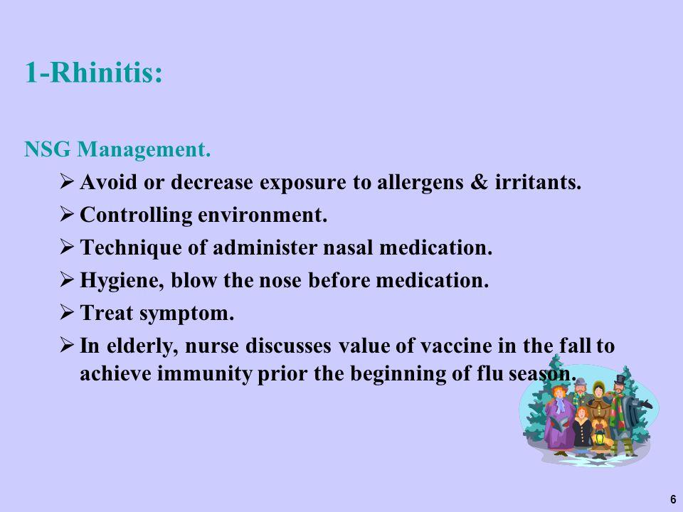 6 1-Rhinitis: NSG Management.  Avoid or decrease exposure to allergens & irritants.  Controlling environment.  Technique of administer nasal medica