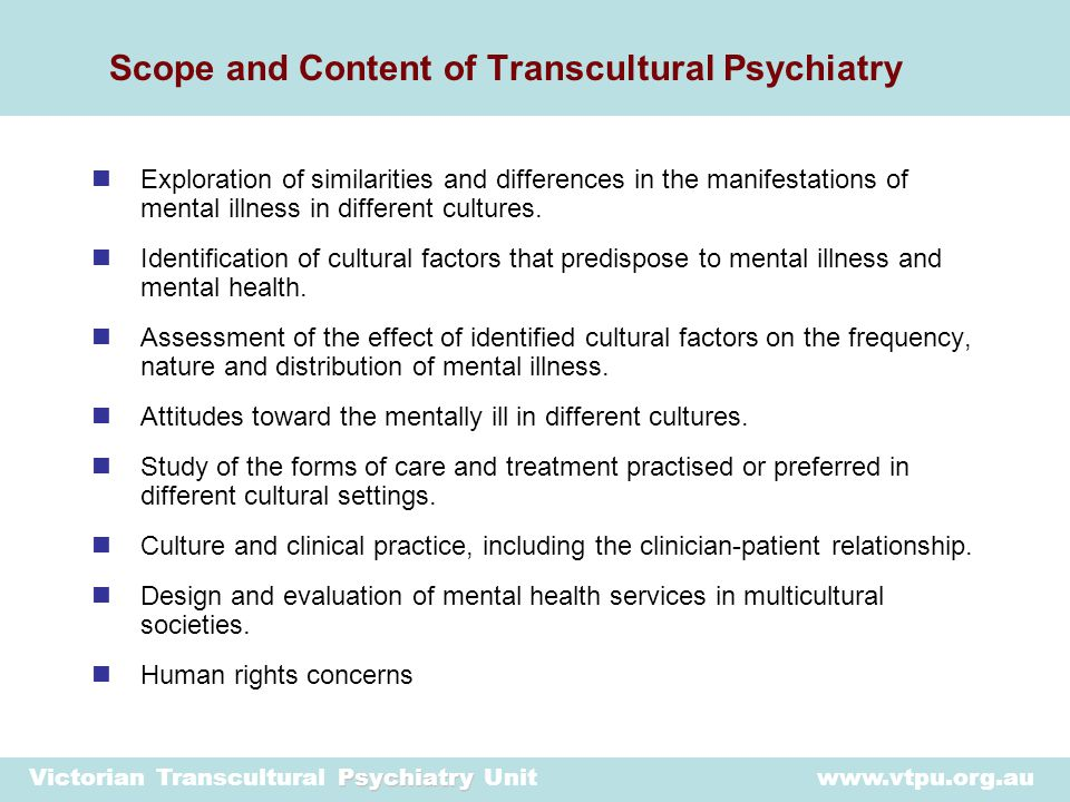 Psychiatry Victorian Transcultural Psychiatry Unit www.vtpu.org.au Increased capacity of the Victorian public mental health system to provide clinically effective and culturally appropriate services to Victoria's culturally and linguistically diverse population.