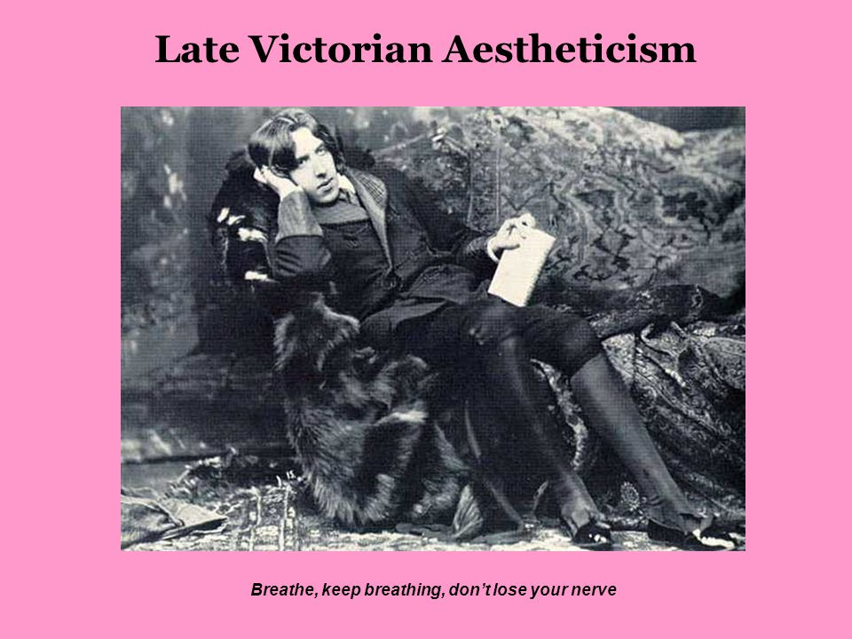 Late Victorian Aestheticism Breathe, keep breathing, don't lose your nerve
