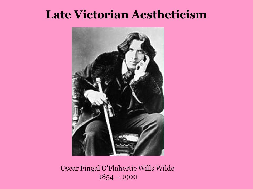 Oscar Fingal O Flahertie Wills Wilde 1854 – 1900 Late Victorian Aestheticism