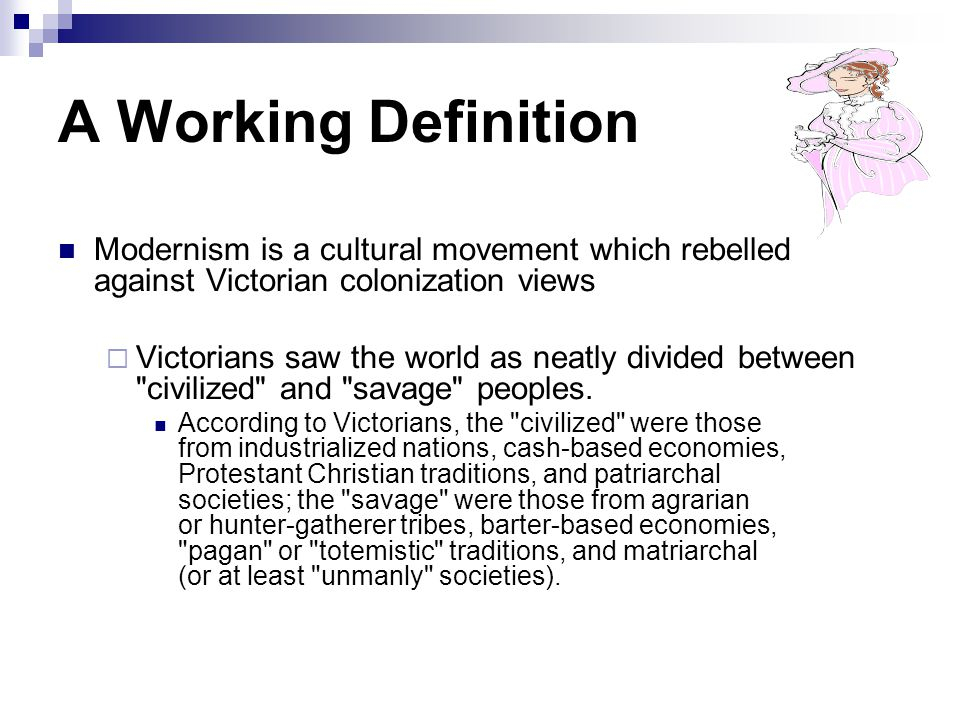 A Working Definition Modernism is a cultural movement which rebelled against Victorian colonization views  Victorians saw the world as neatly divided between civilized and savage peoples.