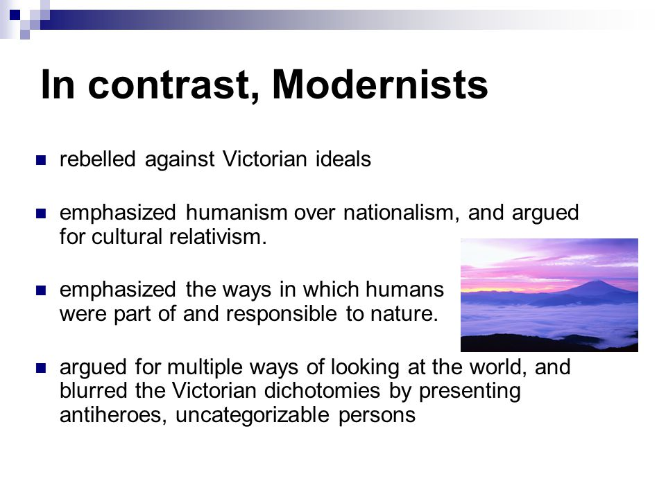 In contrast, Modernists rebelled against Victorian ideals emphasized humanism over nationalism, and argued for cultural relativism.