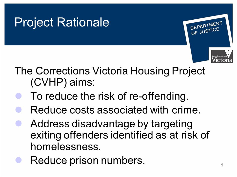 4 Project Rationale The Corrections Victoria Housing Project (CVHP) aims: To reduce the risk of re-offending.