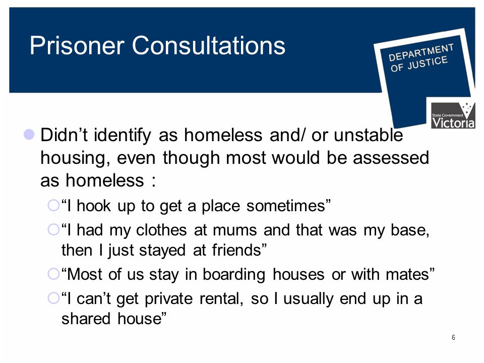 6 Prisoner Consultations Didn't identify as homeless and/ or unstable housing, even though most would be assessed as homeless :  I hook up to get a place sometimes  I had my clothes at mums and that was my base, then I just stayed at friends  Most of us stay in boarding houses or with mates  I can't get private rental, so I usually end up in a shared house