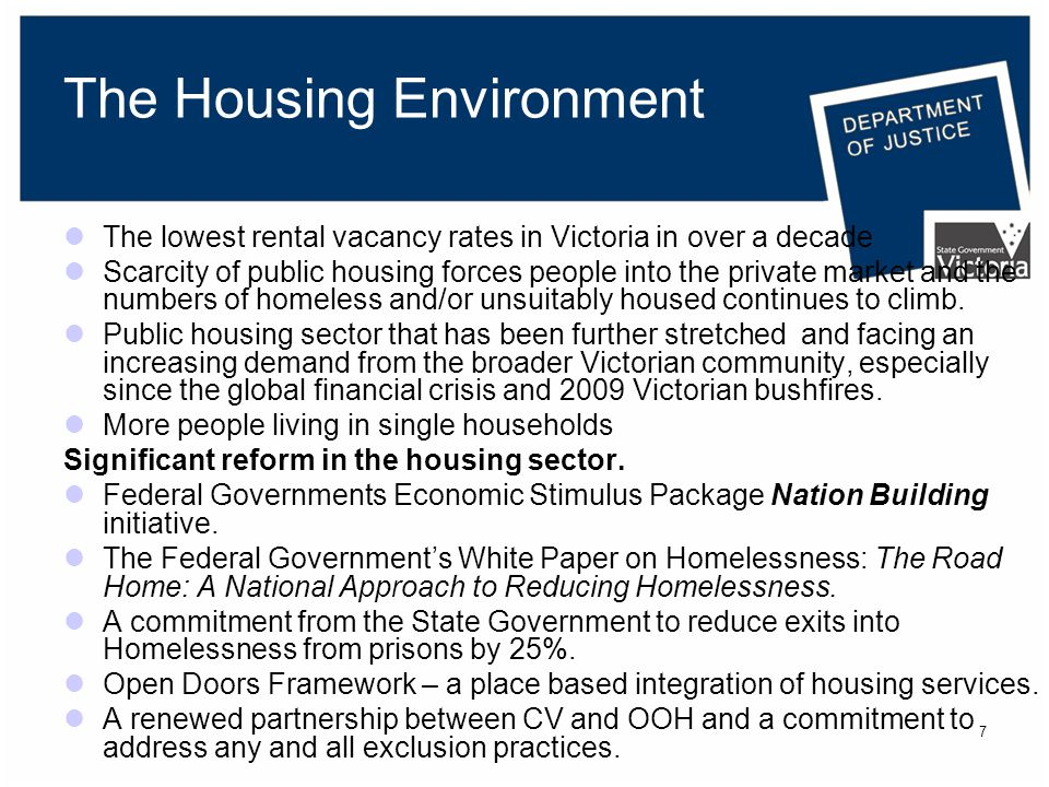 7 The Housing Environment The lowest rental vacancy rates in Victoria in over a decade Scarcity of public housing forces people into the private market and the numbers of homeless and/or unsuitably housed continues to climb.