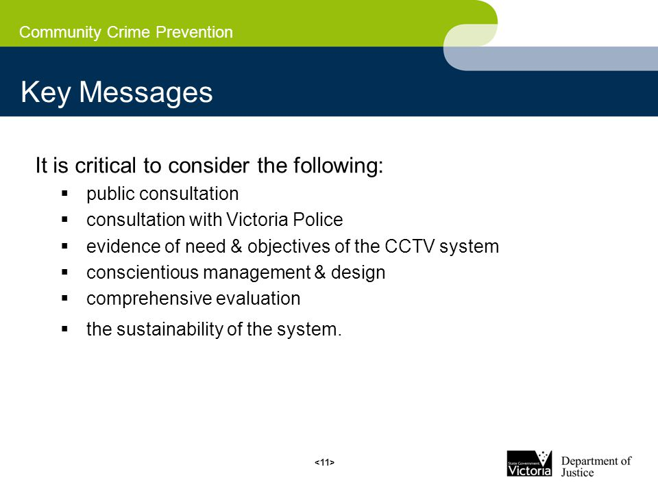 Community Crime Prevention Key Messages It is critical to consider the following:  public consultation  consultation with Victoria Police  evidence of need & objectives of the CCTV system  conscientious management & design  comprehensive evaluation  the sustainability of the system.