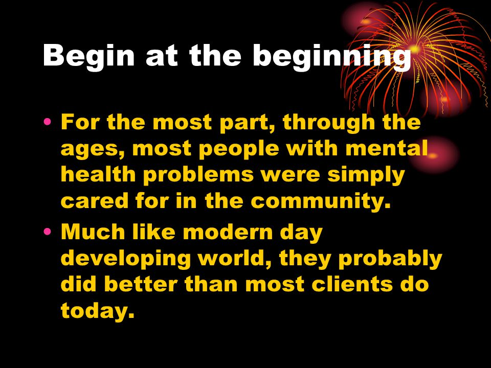 Begin at the beginning For the most part, through the ages, most people with mental health problems were simply cared for in the community.