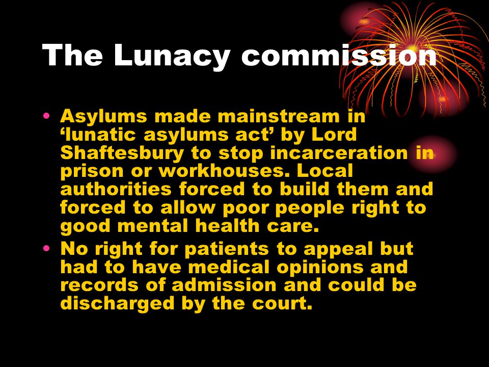 The Lunacy commission Asylums made mainstream in 'lunatic asylums act' by Lord Shaftesbury to stop incarceration in prison or workhouses.