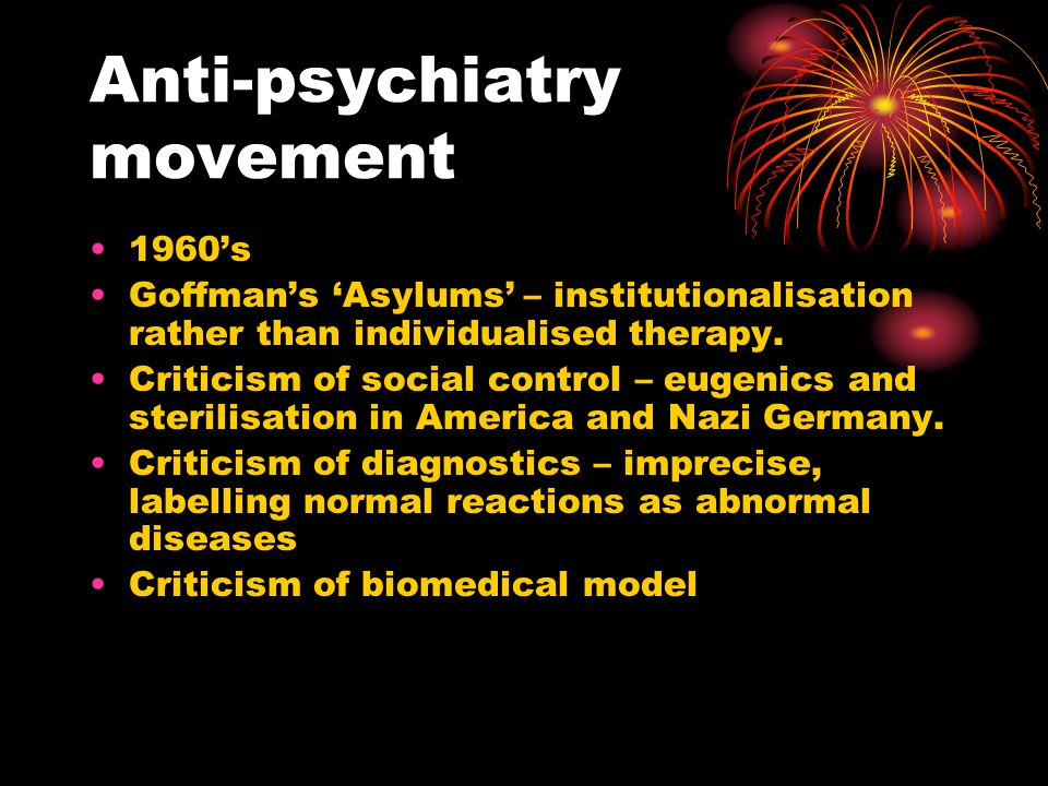Anti-psychiatry movement 1960's Goffman's 'Asylums' – institutionalisation rather than individualised therapy.