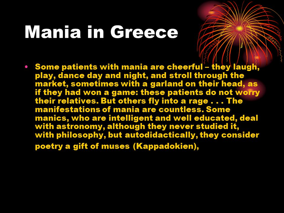 Mania in Greece Some patients with mania are cheerful – they laugh, play, dance day and night, and stroll through the market, sometimes with a garland on their head, as if they had won a game: these patients do not worry their relatives.