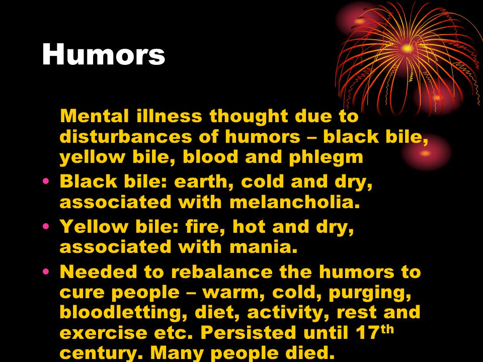 Humors Mental illness thought due to disturbances of humors – black bile, yellow bile, blood and phlegm Black bile: earth, cold and dry, associated with melancholia.