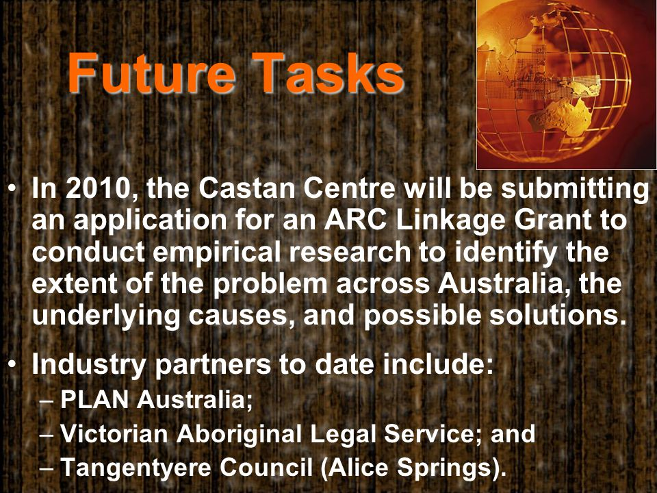 Future Tasks In 2010, the Castan Centre will be submitting an application for an ARC Linkage Grant to conduct empirical research to identify the extent of the problem across Australia, the underlying causes, and possible solutions.