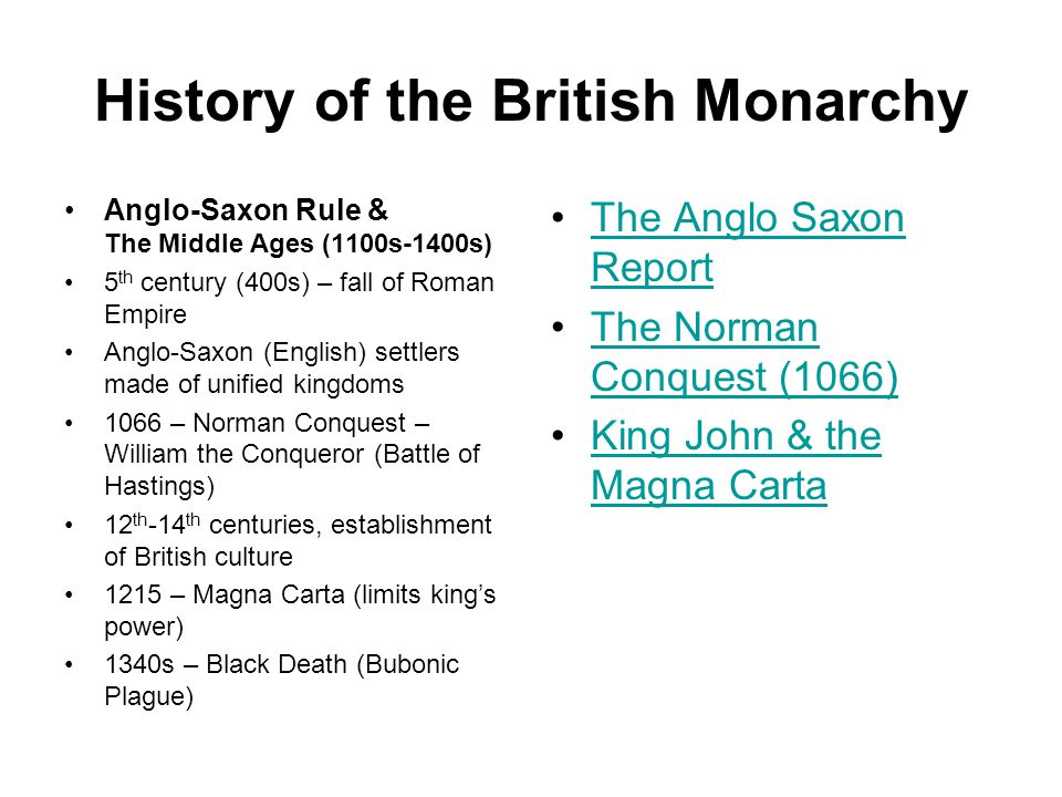 History of the British Monarchy Anglo-Saxon Rule & The Middle Ages (1100s-1400s) 5 th century (400s) – fall of Roman Empire Anglo-Saxon (English) settlers made of unified kingdoms 1066 – Norman Conquest – William the Conqueror (Battle of Hastings) 12 th -14 th centuries, establishment of British culture 1215 – Magna Carta (limits king's power) 1340s – Black Death (Bubonic Plague) The Anglo Saxon ReportThe Anglo Saxon Report The Norman Conquest (1066)The Norman Conquest (1066) King John & the Magna CartaKing John & the Magna Carta