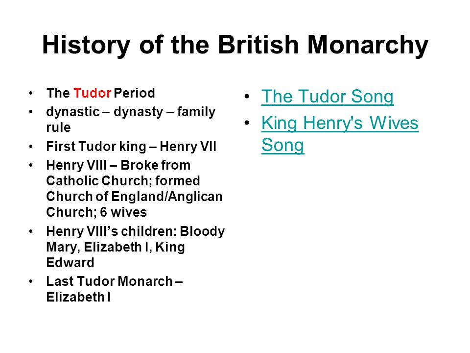 History of the British Monarchy The Tudor Period dynastic – dynasty – family rule First Tudor king – Henry VII Henry VIII – Broke from Catholic Church; formed Church of England/Anglican Church; 6 wives Henry VIII's children: Bloody Mary, Elizabeth I, King Edward Last Tudor Monarch – Elizabeth I The Tudor Song King Henry s Wives SongKing Henry s Wives Song