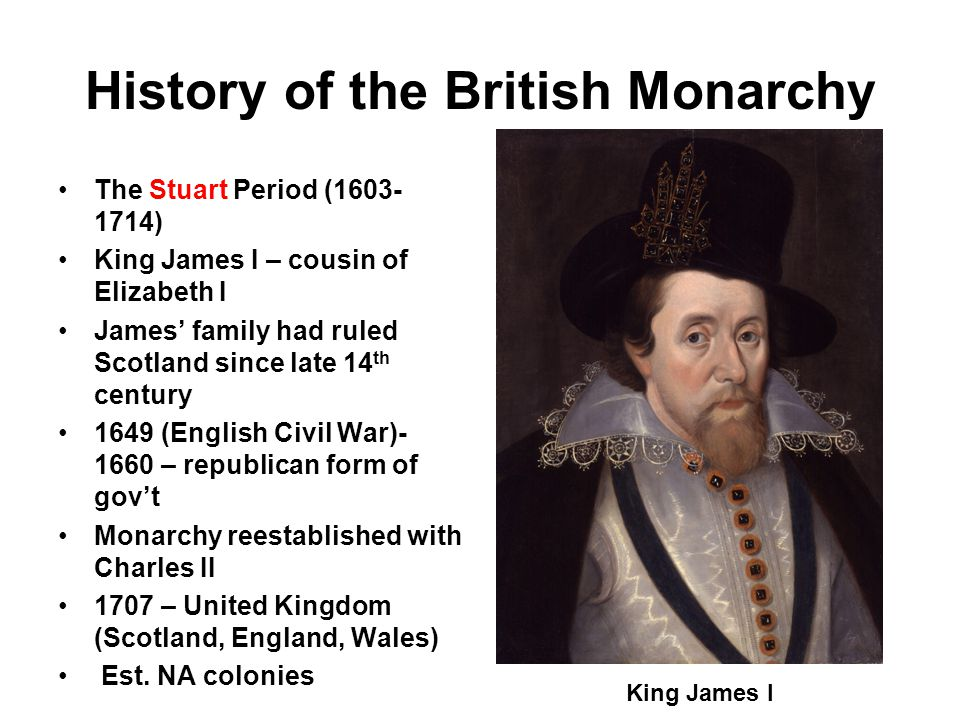 History of the British Monarchy The Stuart Period (1603- 1714) King James I – cousin of Elizabeth I James' family had ruled Scotland since late 14 th