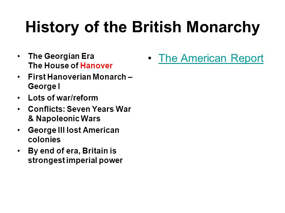 History of the British Monarchy The Georgian Era The House of Hanover First Hanoverian Monarch – George I Lots of war/reform Conflicts: Seven Years War & Napoleonic Wars George III lost American colonies By end of era, Britain is strongest imperial power The American Report
