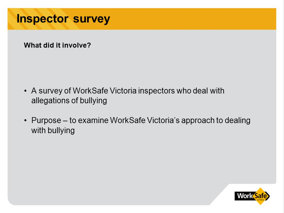 Inspector survey A survey of WorkSafe Victoria inspectors who deal with allegations of bullying Purpose – to examine WorkSafe Victoria's approach to d