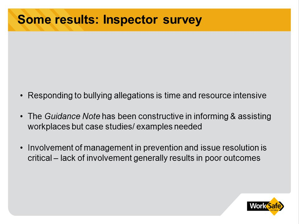Some results: Inspector survey Responding to bullying allegations is time and resource intensive The Guidance Note has been constructive in informing