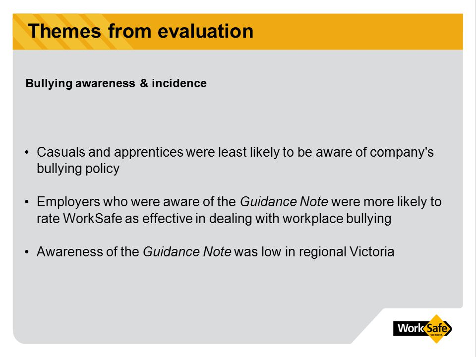 Themes from evaluation Casuals and apprentices were least likely to be aware of company's bullying policy Employers who were aware of the Guidance Not