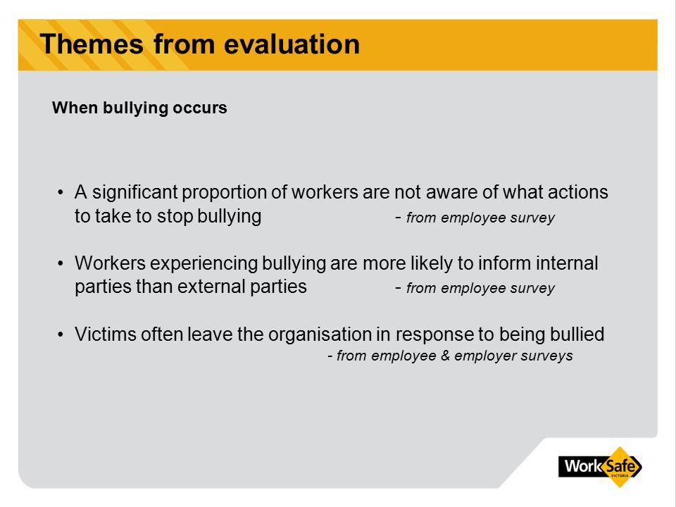 Themes from evaluation A significant proportion of workers are not aware of what actions to take to stop bullying - from employee survey Workers exper