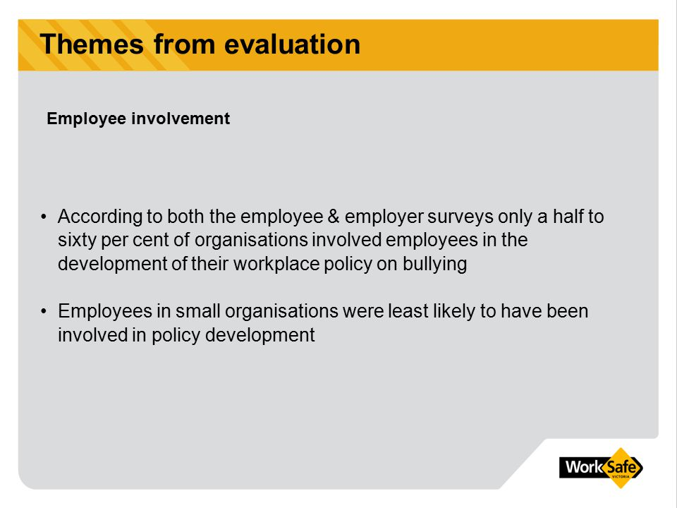 Themes from evaluation According to both the employee & employer surveys only a half to sixty per cent of organisations involved employees in the deve