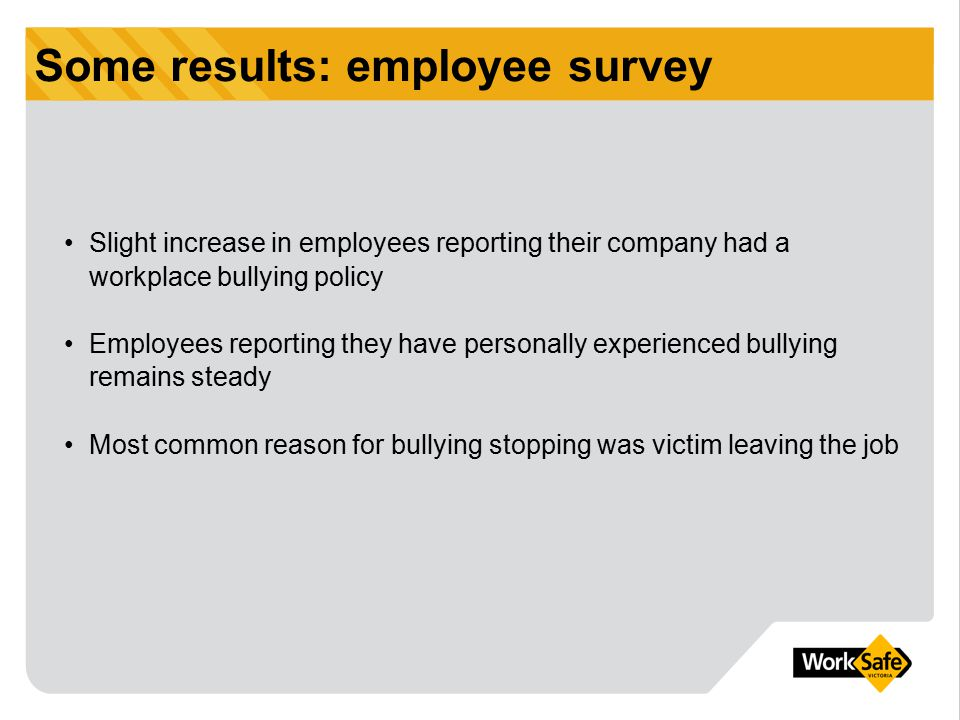 Some results: employee survey Slight increase in employees reporting their company had a workplace bullying policy Employees reporting they have perso