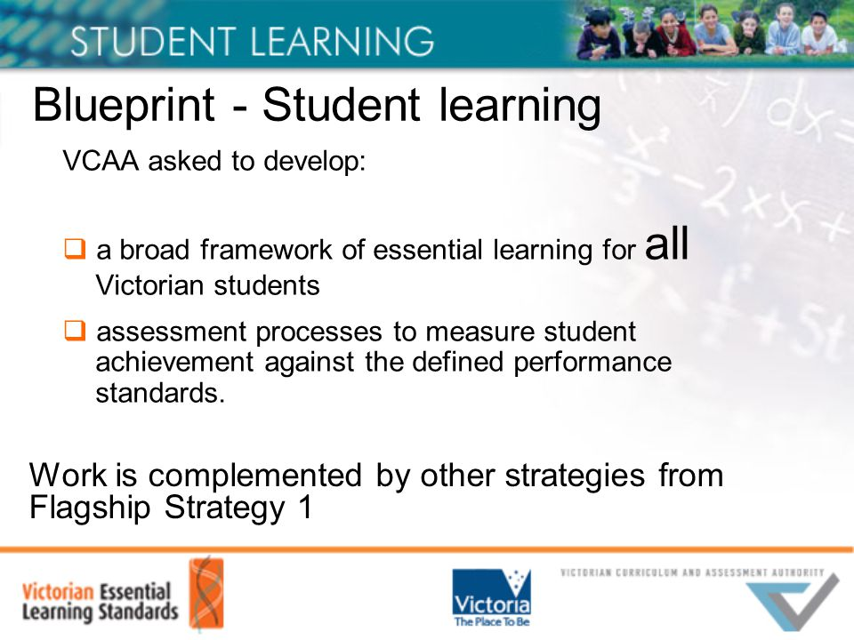VCAA asked to develop:  a broad framework of essential learning for all Victorian students  assessment processes to measure student achievement against the defined performance standards.