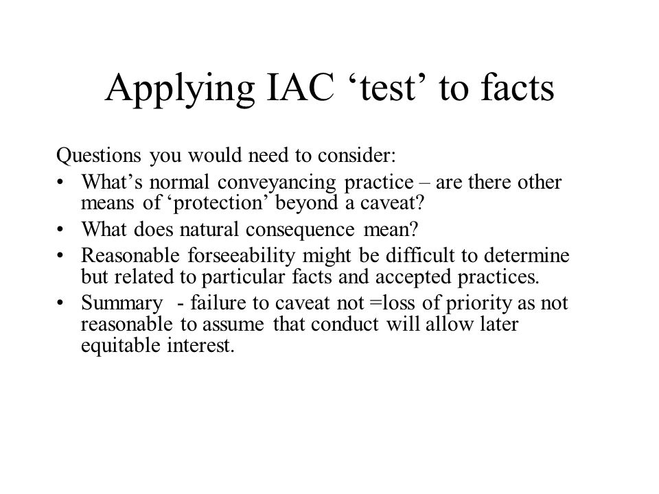 Applying IAC 'test' to facts Questions you would need to consider: What's normal conveyancing practice – are there other means of 'protection' beyond