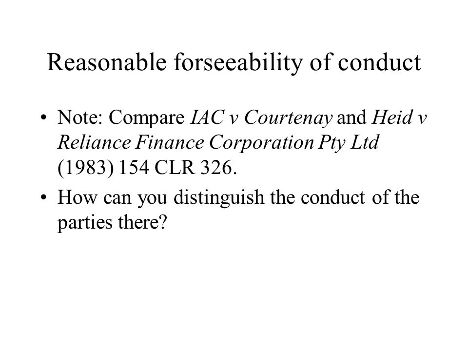 Reasonable forseeability of conduct Note: Compare IAC v Courtenay and Heid v Reliance Finance Corporation Pty Ltd (1983) 154 CLR 326. How can you dist