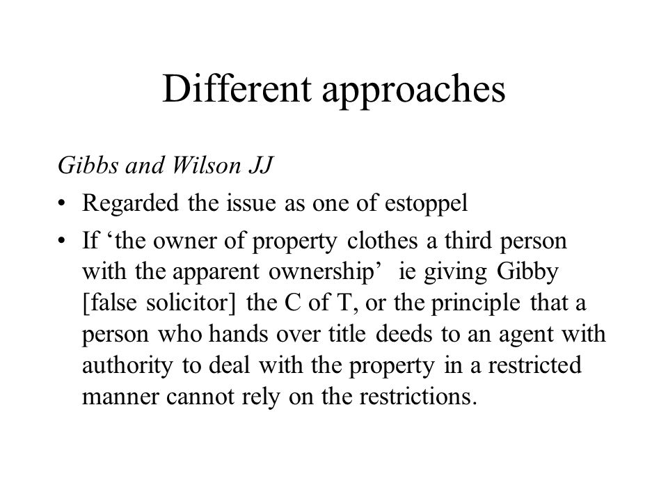 Different approaches Gibbs and Wilson JJ Regarded the issue as one of estoppel If 'the owner of property clothes a third person with the apparent owne