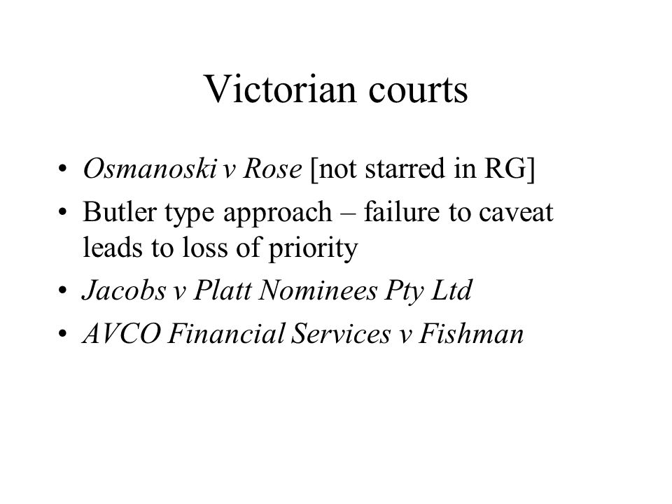 Victorian courts Osmanoski v Rose [not starred in RG] Butler type approach – failure to caveat leads to loss of priority Jacobs v Platt Nominees Pty L