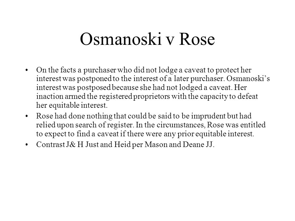 Osmanoski v Rose On the facts a purchaser who did not lodge a caveat to protect her interest was postponed to the interest of a later purchaser. Osman