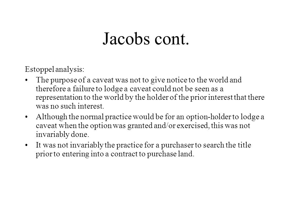 Jacobs cont. Estoppel analysis: The purpose of a caveat was not to give notice to the world and therefore a failure to lodge a caveat could not be see