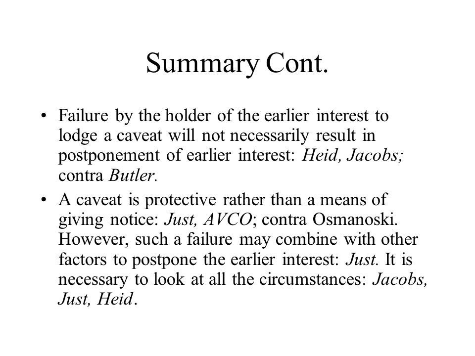 Summary Cont. Failure by the holder of the earlier interest to lodge a caveat will not necessarily result in postponement of earlier interest: Heid, J