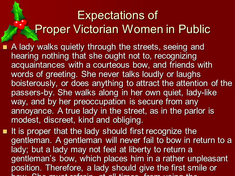 Expectations of Proper Victorian Women in Public A lady walks quietly through the streets, seeing and hearing nothing that she ought not to, recognizing acquaintances with a courteous bow, and friends with words of greeting.