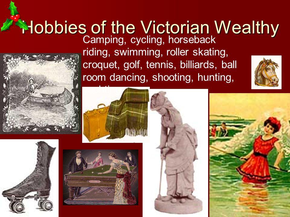 Hobbies of the Victorian Wealthy Hobbies of the Victorian Wealthy Camping, cycling, horseback riding, swimming, roller skating, croquet, golf, tennis, billiards, ball room dancing, shooting, hunting, yachting