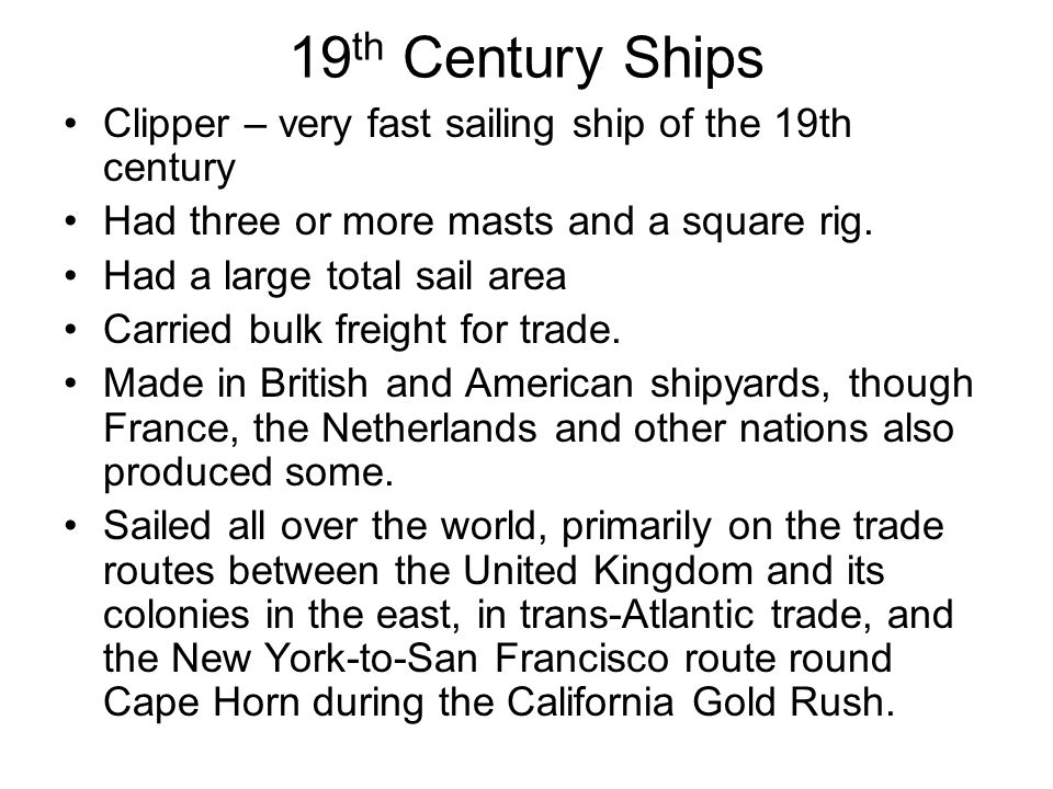 19 th Century Ships Clipper – very fast sailing ship of the 19th century Had three or more masts and a square rig.