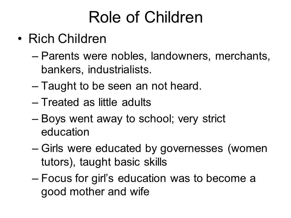 Role of Children Rich Children –Parents were nobles, landowners, merchants, bankers, industrialists.