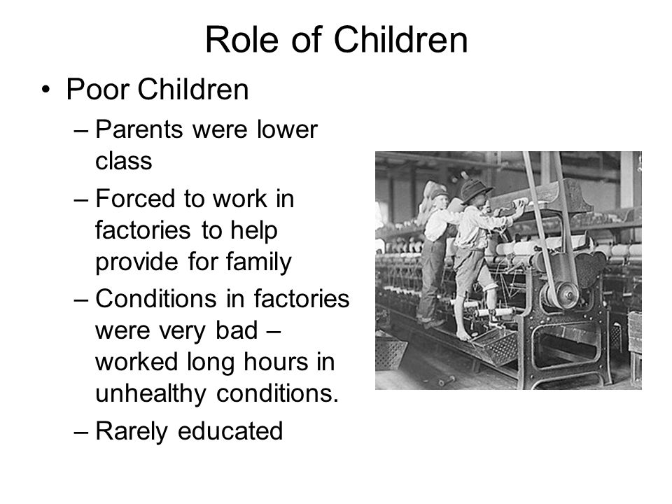 Role of Children Poor Children –Parents were lower class –Forced to work in factories to help provide for family –Conditions in factories were very bad – worked long hours in unhealthy conditions.