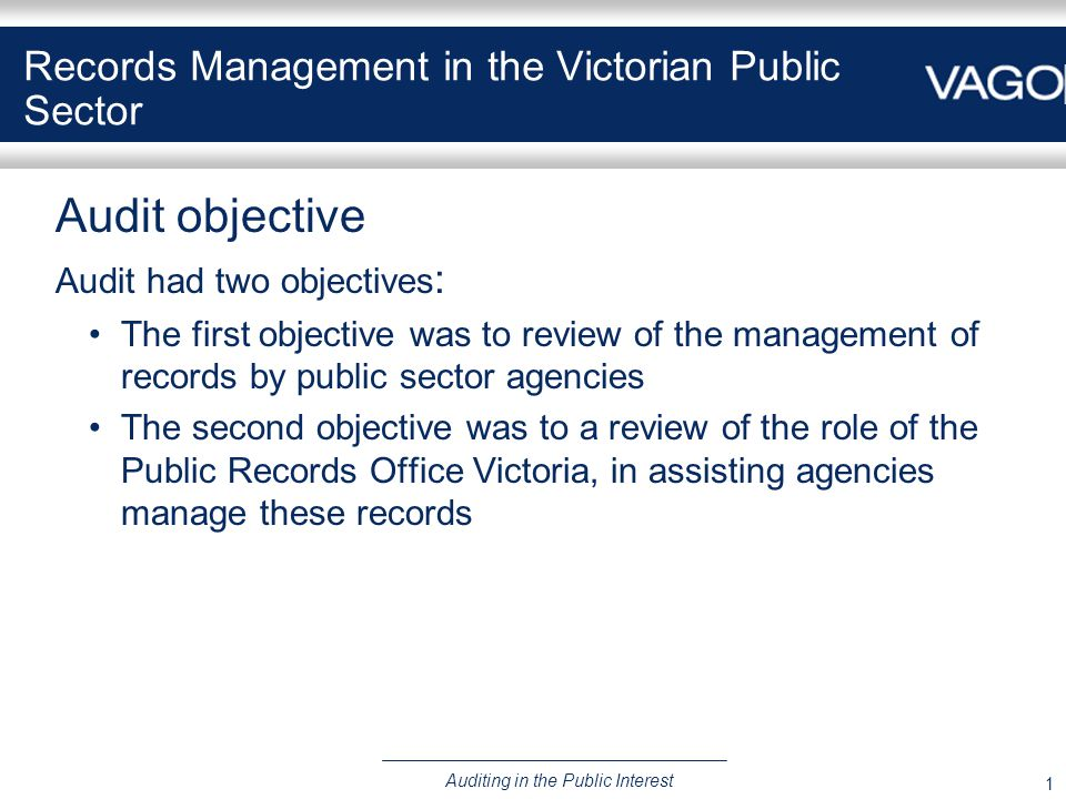 1 Auditing in the Public Interest Records Management in the Victorian Public Sector Audit objective Audit had two objectives : The first objective was to review of the management of records by public sector agencies The second objective was to a review of the role of the Public Records Office Victoria, in assisting agencies manage these records