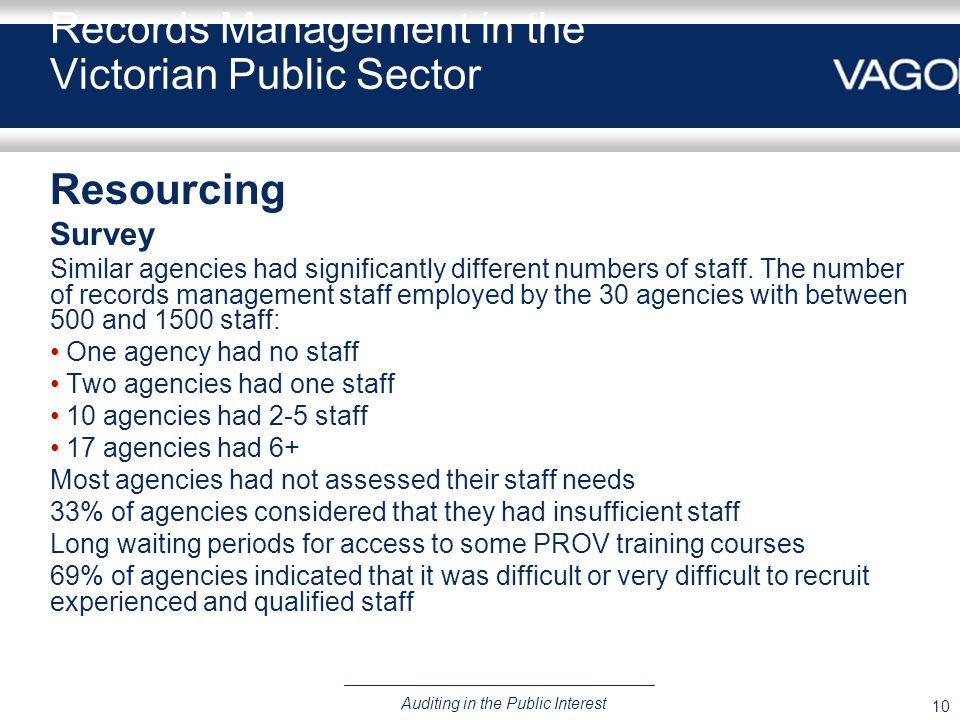10 Auditing in the Public Interest Records Management in the Victorian Public Sector Resourcing Survey Similar agencies had significantly different numbers of staff.